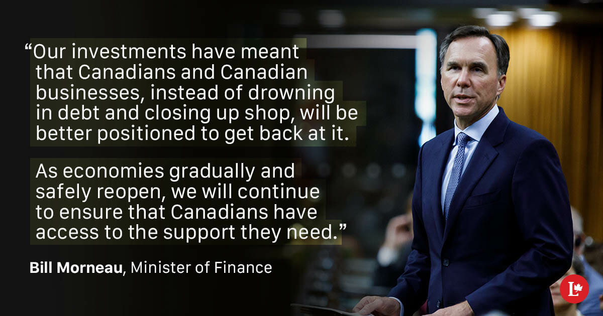 "Morneau Quote: ""Our investments have meant that Canadians and Canadian businesses, instead of drowning in debt and closing up shop, will be better positioned to get back at it. As economies gradually and safely reopen, we will continue to ensure that Canadians have access to the support they need."""
